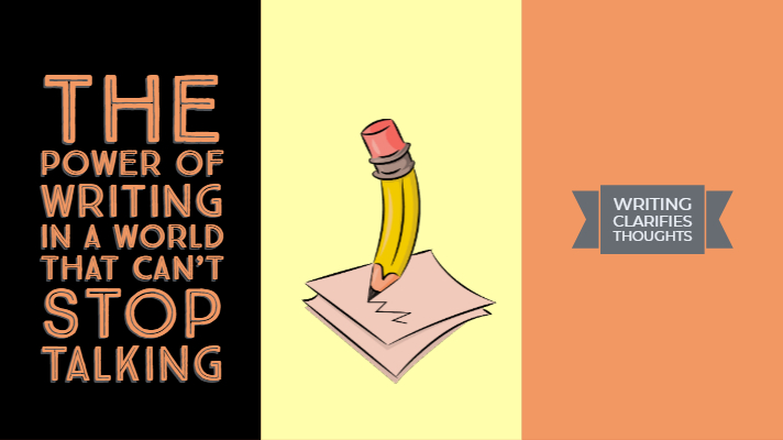 The Power Of Writing In a World That Can't Stop Talking
